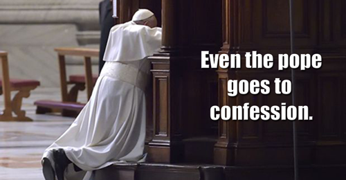 Even The Pope Goes To Confession.